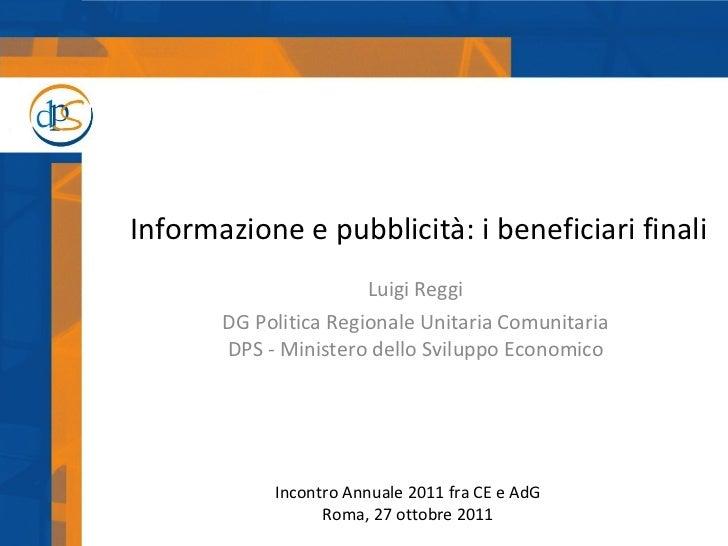 Informazione e pubblicità: i beneficiari finali Luigi Reggi DG Politica Regionale Unitaria Comunitaria DPS - Ministero del...