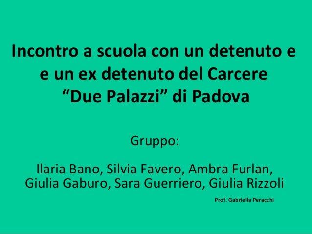 """Incontro a scuola con un detenuto e e un ex detenuto del Carcere """"Due Palazzi"""" di Padova Gruppo: Ilaria Bano, Silvia Faver..."""