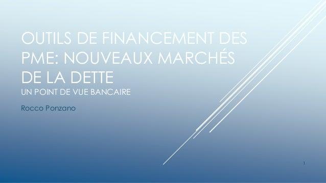 OUTILS DE FINANCEMENT DES PME: NOUVEAUX MARCHÉS DE LA DETTE UN POINT DE VUE BANCAIRE Rocco Ponzano 1