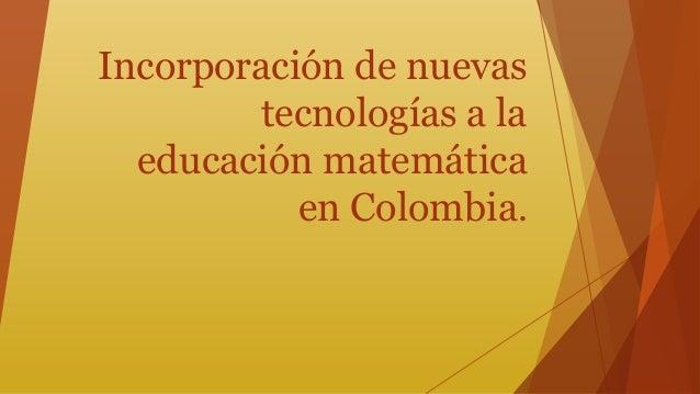 Incorporación de nuevas  tecnologías a la  educación matemática  en Colombia.