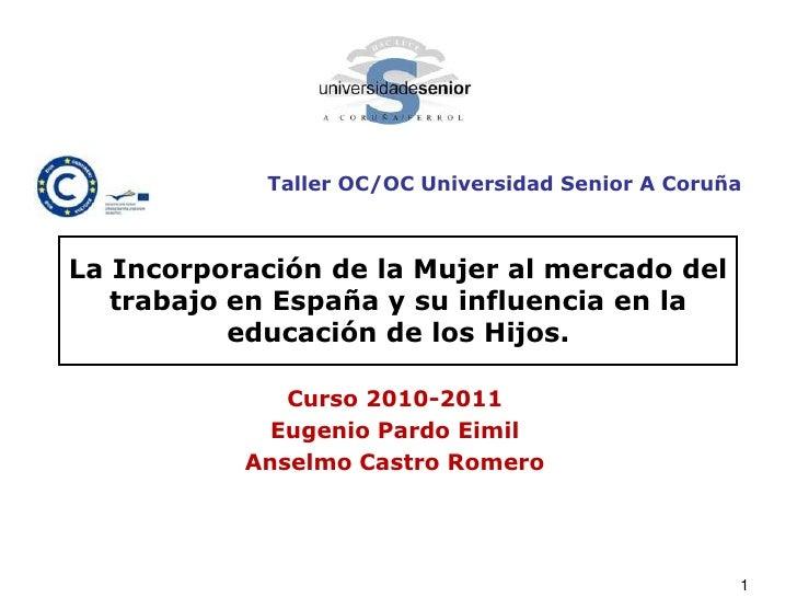 Taller OC/OC Universidad Senior A Coruña<br />La Incorporación de la Mujer al mercado del trabajo en España y su influenci...