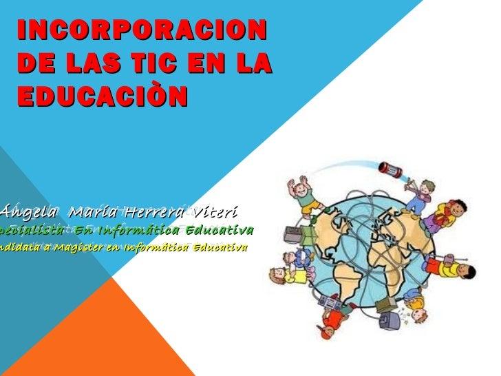 INCORPORACION   DE LAS TIC EN LA   EDUCACIÒNÁngela María Herrera Viteripecialista En Informática Educativandidata a Magist...