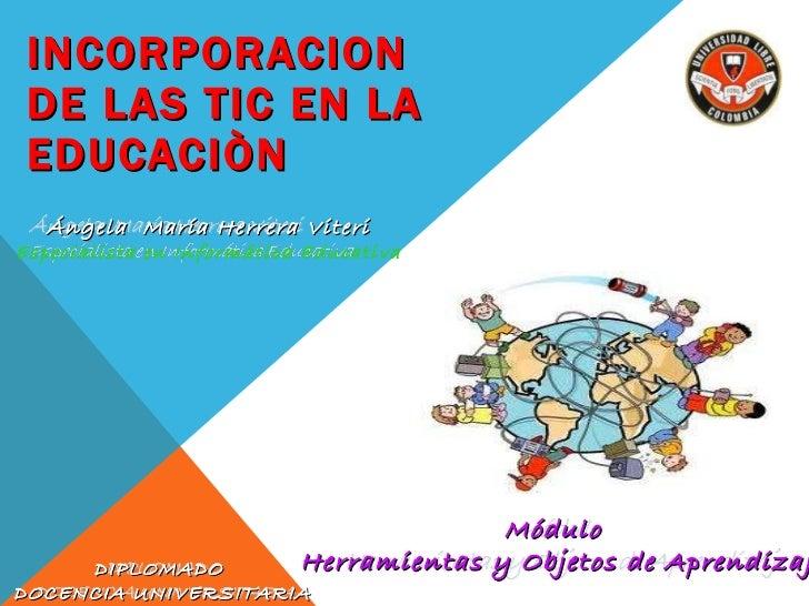 INCORPORACION DE LAS TIC EN LA EDUCACIÒN Ángela  María Herrera Viteri Especialista en Informática Educativa Módulo  Herram...
