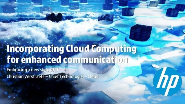 Incorporating Cloud Computing for enhanced communication Embracing a new style of IT Christian Verstraete – Chief Technolo...
