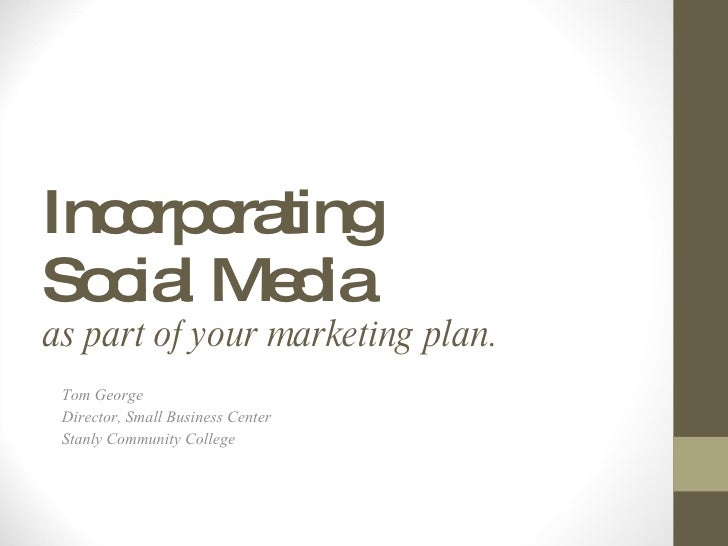 Incorporating  Social Media  as part of your marketing plan. Tom George Director, Small Business Center Stanly Community C...