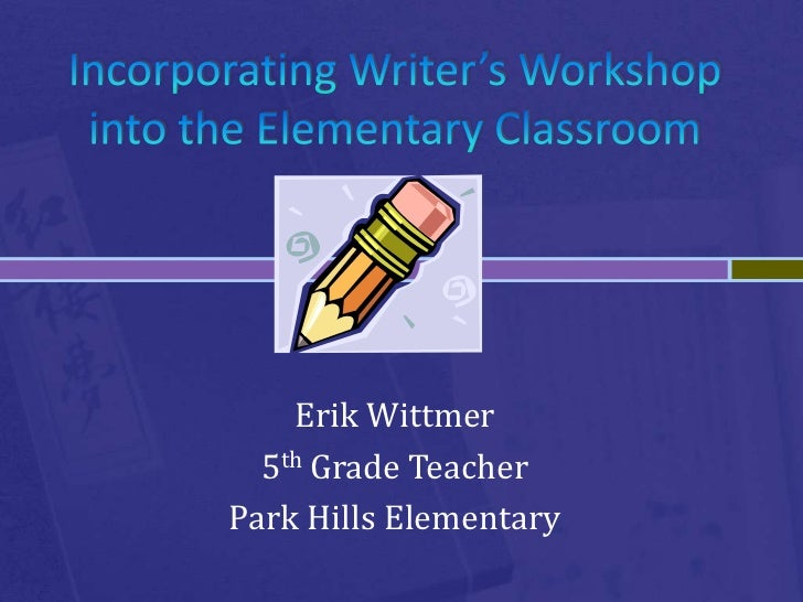 Incorporating Writer's Workshop into the Elementary Classroom<br />Erik Wittmer<br />5th Grade Teacher<br />Park Hills Ele...