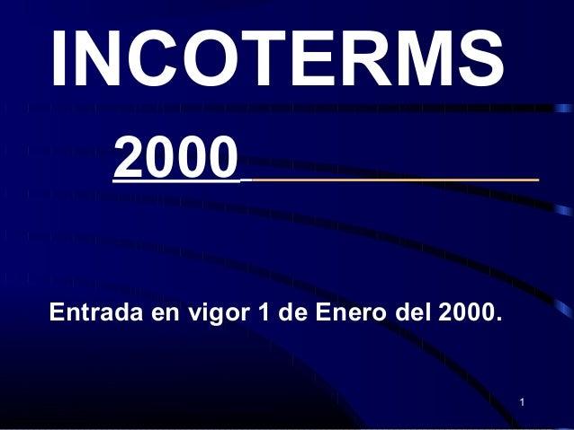 1 INCOTERMS 2000 Entrada en vigor 1 de Enero del 2000.