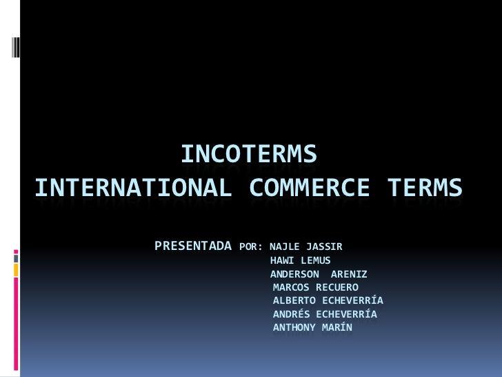 INCOTERMSINTERNATIONAL COMMERCE TERMS       PRESENTADA   POR: NAJLE JASSIR                         HAWI LEMUS             ...