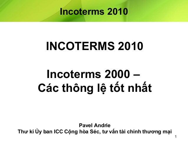 Incoterms 2010  INCOTERMS 2010 Incoterms 2000 – Các thông lệ tốt nhất Pavel Andrie Thư kí Ủy ban ICC Cộng hòa Séc, tư vấn ...
