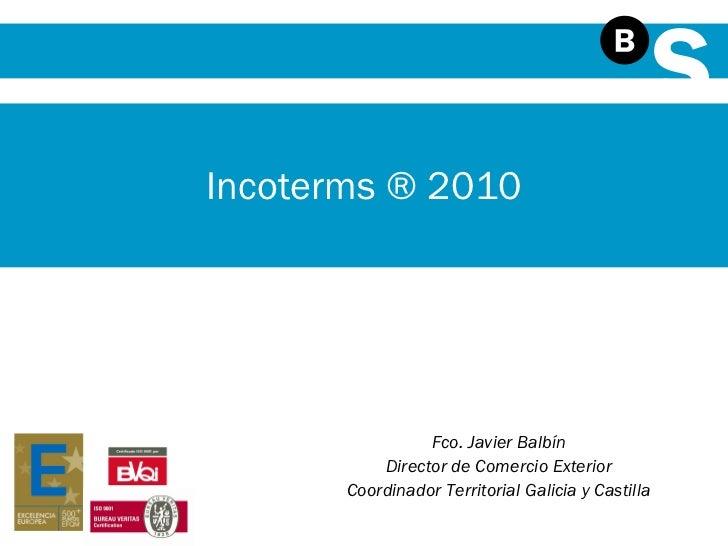 Fco. Javier Balbín Director de Comercio Exterior Coordinador Territorial Galicia y Castilla Incoterms ® 2010