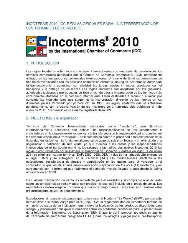INCOTERMS 2010: ICC REGLAS OFICIALES PARA LA INTERPRETACIÓN DE LOS TÉRMINOS DE COMERCIO 1. INTRODUCCIÓN Las reglas Incoter...