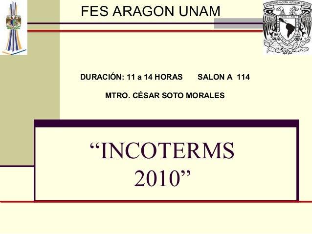 """FES ARAGON UNAM  DURACIÓN: 11 a 14 HORAS  SALON A 114  MTRO. CÉSAR SOTO MORALES  """"INCOTERMS 2010"""""""