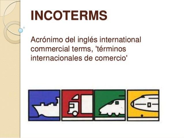 INCOTERMSAcrónimo del inglés internationalcommercial terms, términosinternacionales de comercio