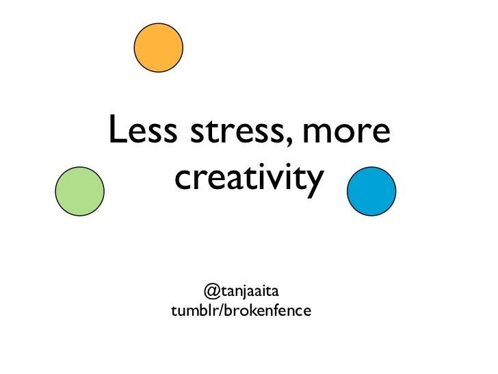 Less stress, more    creativity      @tanjaaita   tumblr/brokenfence
