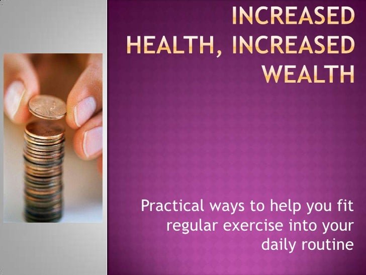 Increased Health, increased wealth<br />Practical ways to help you fit regular exercise into your daily routine <br />