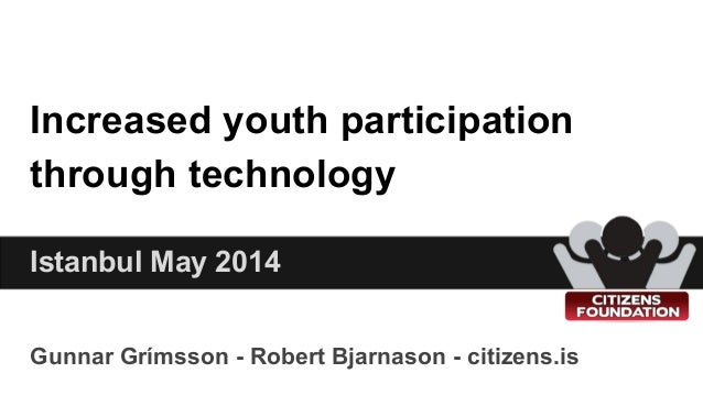 Increased youth participation through technology Gunnar Grímsson - Robert Bjarnason - citizens.is Istanbul May 2014