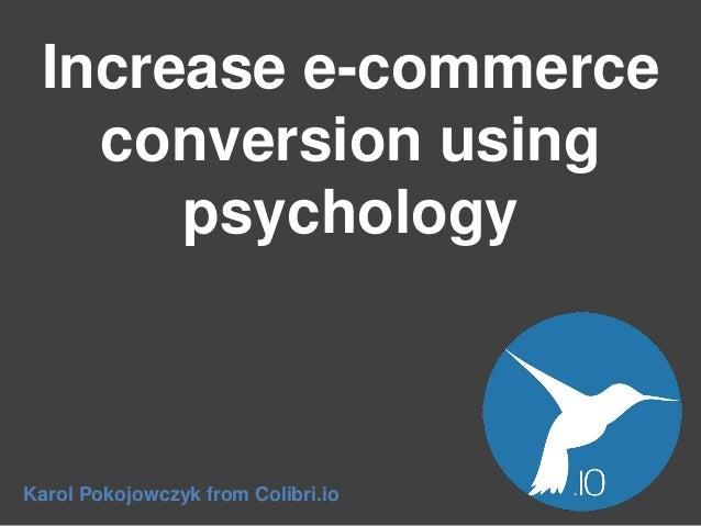 Increase e-commerce conversion using psychology  Karol Pokojowczyk from Colibri.io