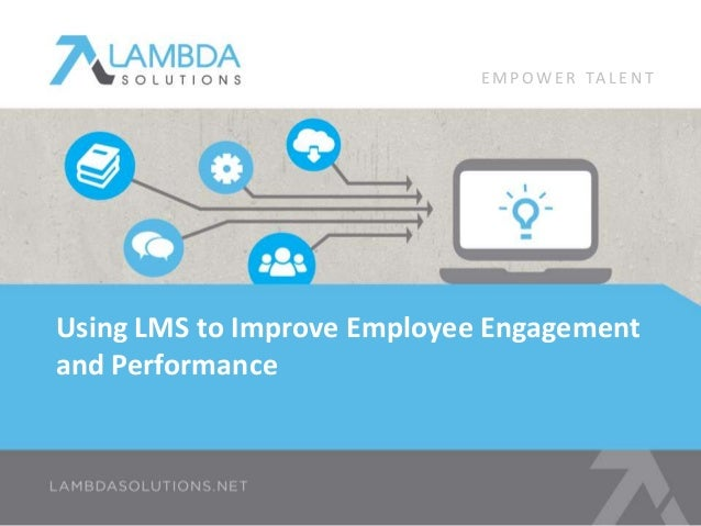 EMPOWE R TA L E N T  Using LMS to Improve Employee Engagement  and Performance