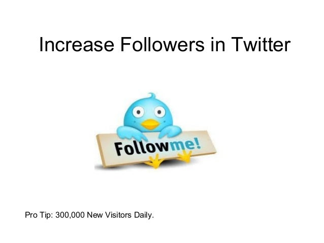 Increase Followers in TwitterPro Tip: 300,000 New Visitors Daily.