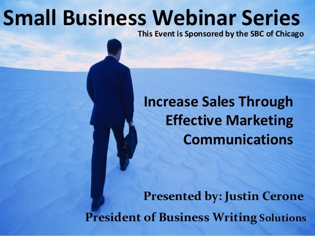 Small Business Webinar Series Increase Sales Through Effective Marketing Communications Presented by: Justin Cerone Presid...