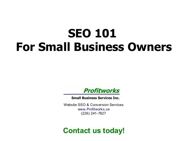 SEO 101 For Small Business Owners  Website SEO & Conversion Services www.Profitworks.ca (226) 241-7827  Contact us today!
