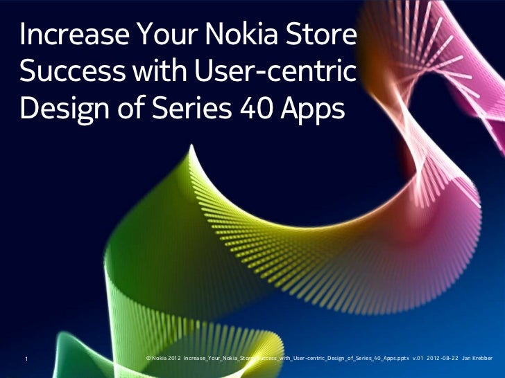 Increase Your Nokia StoreSuccess with User-centricDesign of Series 40 Apps1        © Nokia 2012 Increase_Your_Nokia_Store_...
