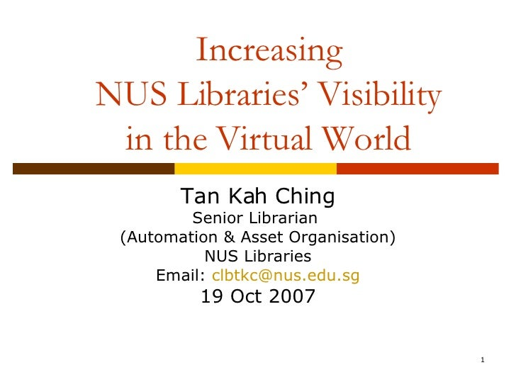 Increasing NUS Libraries' Visibility in the Virtual World Tan Kah Ching Senior Librarian  (Automation & Asset Organisation...