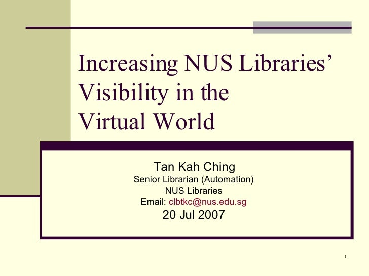Increasing NUS Libraries' Visibility in the  Virtual World Tan Kah Ching Senior Librarian (Automation) NUS Libraries Email...