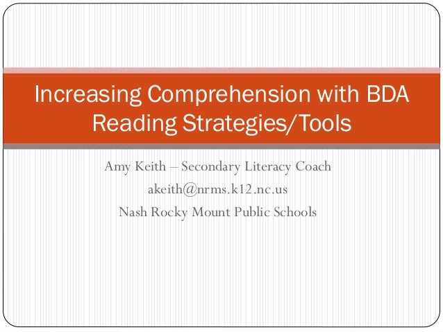 Increasing Comprehension with BDA Reading Strategies/Tools Amy Keith – Secondary Literacy Coach akeith@nrms.k12.nc.us Nash...