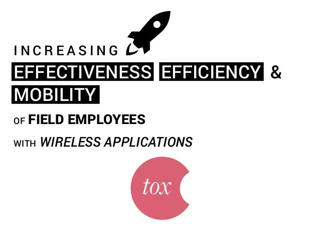 INCREASING  EFFECTIVENESS EFFICIENCY & MOBILITY OF  FIELD EMPLOYEES  WITH  WIRELESS APPLICATIONS