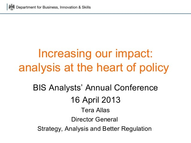Increasing our impact:analysis at the heart of policy  BIS Analysts' Annual Conference           16 April 2013            ...