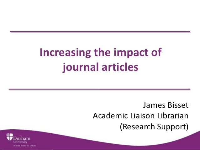 Increasing the impact of     journal articles                       James Bisset          Academic Liaison Librarian      ...