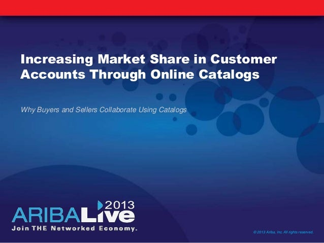 Increasing Market Share in CustomerAccounts Through Online CatalogsWhy Buyers and Sellers Collaborate Using Catalogs© 2013...