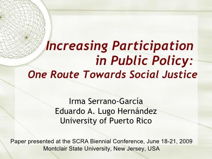 Increasing Participation  in Public Policy:  One Route Towards Social Justice Irma Serrano-Garc ía Eduardo A. Lugo Hernánd...