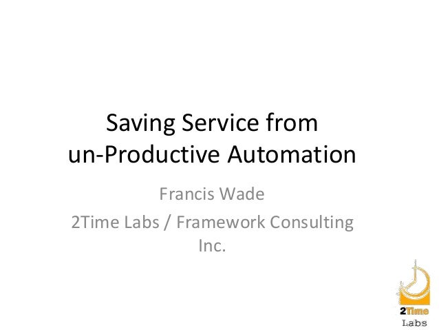 Saving Service from un-Productive Automation Francis Wade 2Time Labs / Framework Consulting Inc.