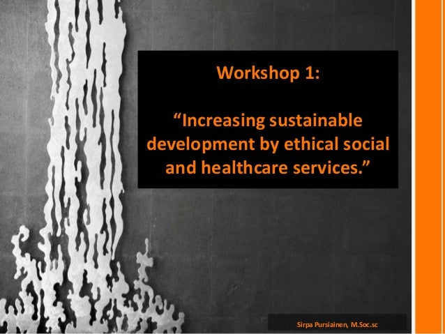 """Sirpa Pursiainen, M.Soc.scWorkshop 1:""""Increasing sustainabledevelopment by ethical socialand healthcare services."""""""