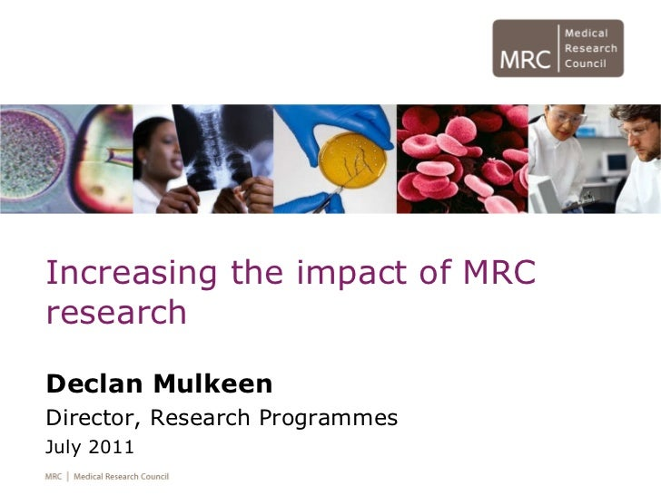 Increasing the impact of MRC research Declan Mulkeen Director, Research Programmes July 2011