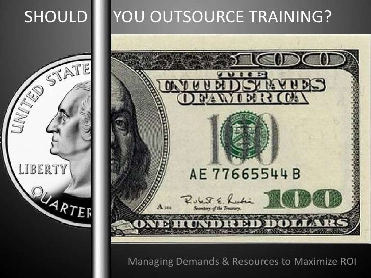 SHOULD      YOU OUTSOURCE TRAINING?<br />Managing Demands & Resources to Maximize ROI<br />