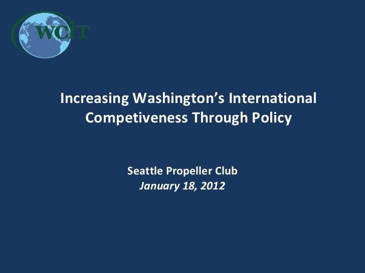 Increasing Washington's International Competiveness Through Policy Seattle Propeller Club January 18, 2012