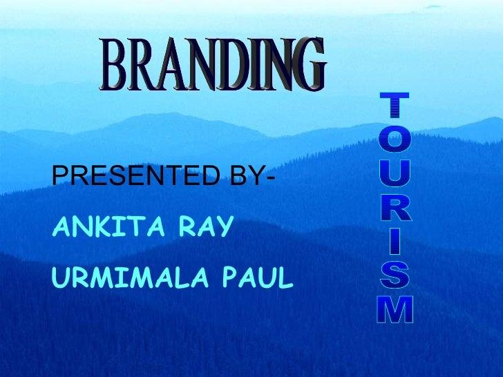 BRANDING TOURISM PRESENTED BY- ANKITA RAY URMIMALA PAUL