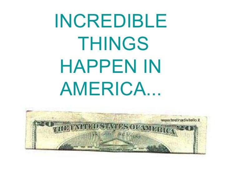 INCREDIBLE  THINGS HAPPEN IN  AMERICA...