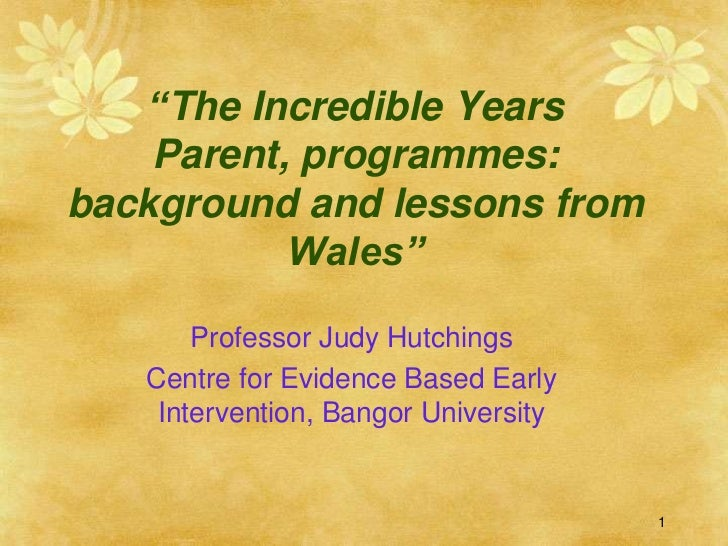 """""""The Incredible Years    Parent, programmes:background and lessons from           Wales""""       Professor Judy Hutchings   ..."""
