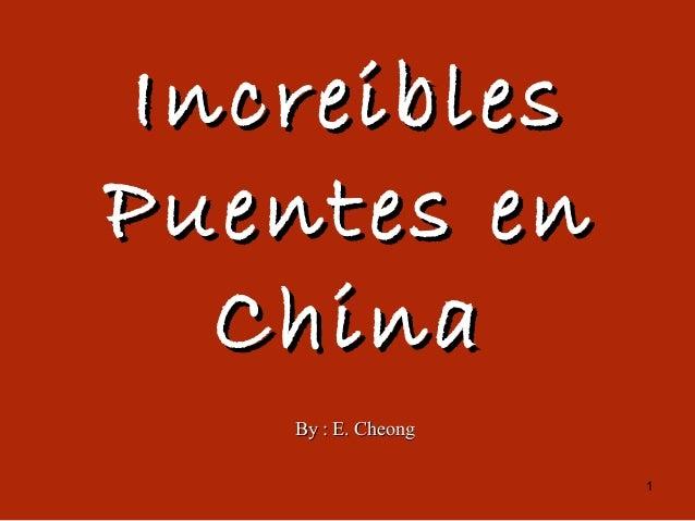 1 IncreiblesIncreibles Puentes enPuentes en ChinaChina By : E. CheongBy : E. Cheong