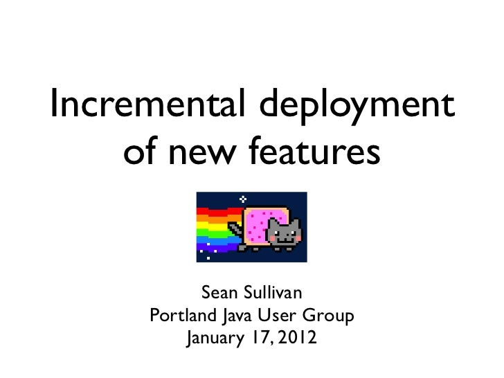 Incremental deployment    of new features           Sean Sullivan     Portland Java User Group         January 17, 2012