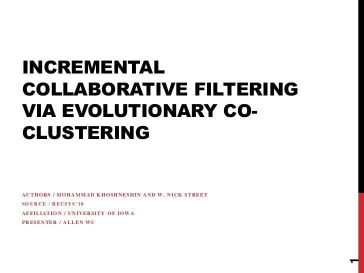 INCREMENTALCOLLABORATIVE FILTERINGVIA EVOLUTIONARY CO-CLUSTERINGAUTHORS / MOHAMMAD KHOSHNESHIN AND W. NICK STREETSOURCE / ...