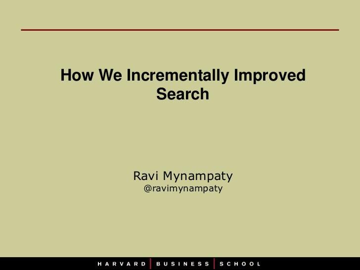 How We Incrementally Improved           Search        Ravi Mynampaty         @ravimynampaty