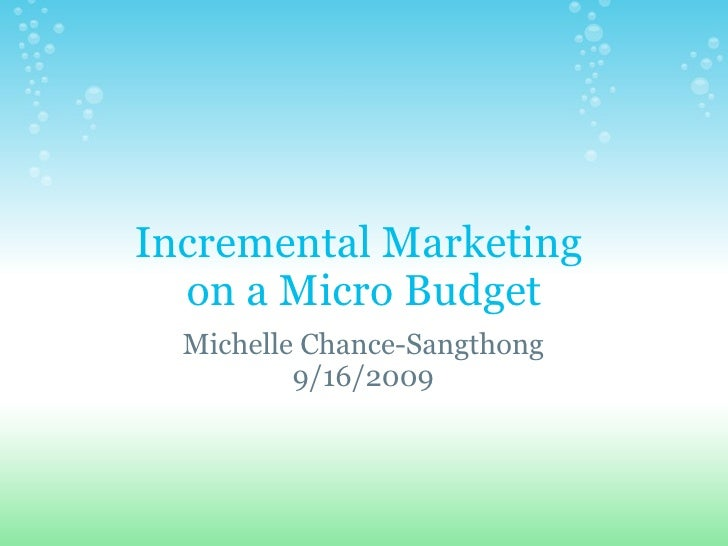 Incremental Marketing  on a Micro Budget Michelle Chance-Sangthong 9/16/2009