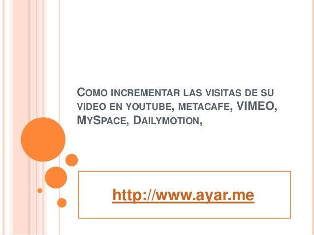 COMO INCREMENTAR LAS VISITAS DE SU VIDEO EN YOUTUBE, METACAFE, VIMEO, MYSPACE, DAILYMOTION, http://www.ayar.me
