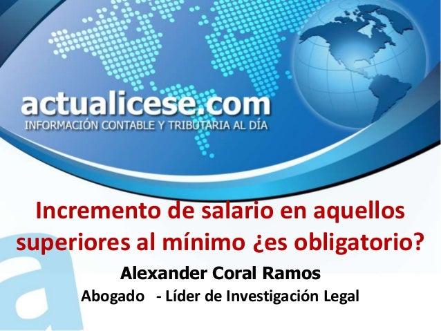 Incremento de salario en aquellossuperiores al mínimo ¿es obligatorio?         Alexander Coral Ramos     Abogado - Líder d...
