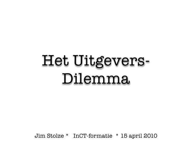 Het Uitgevers-     Dilemma   Jim Stolze * InCT-formatie * 15 april 2010